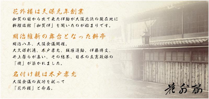 花外楼は天保元年創業。加賀の国から出て来た伊助が大阪北浜の現在地に料理旅館「加賀伊」を開いたのが始まりです。明治維新の舞台となった料亭でもあります。明治八年、大阪会議開催。大久保利通、木戸孝允、板垣退助、伊藤博文、井上馨らが集い、その結果、日本の立憲政体の「礎」が築かれました。名付け親は木戸孝允です。大阪会議の成功を祝って「花外楼」と命名されました。