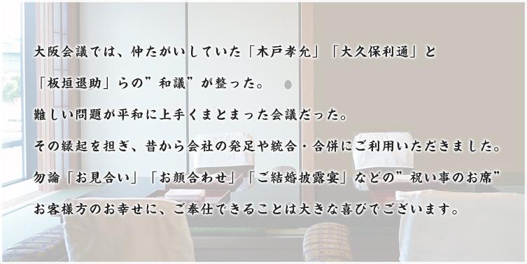 大阪会議では仲たがいしていた「木戸孝允」「板垣退助」と「大久保利通」らの和議が整った。難しい問題が平和に上手くまとまった会議だった。その縁起を担ぎ、昔から会社の発足や統合・合併にご利用いただきました。もちろん「お見合い」「お顔合わせ」「ご結婚披露宴」などの祝い事のお席としてもご利用いただけます。お客様のお幸せにご奉仕できることは大きな喜びでございます。