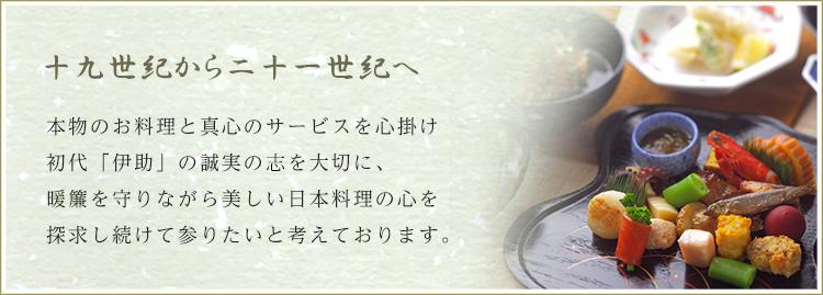 本物の料理と真心のサービスを心掛け、初代「伊助」の誠実の心を大切に、暖簾を守りながら美しい日本料理の心を探求し続けて参りたいと思います。